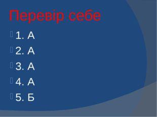 Перевір себе 1. А 2. А 3. А 4. А 5. Б