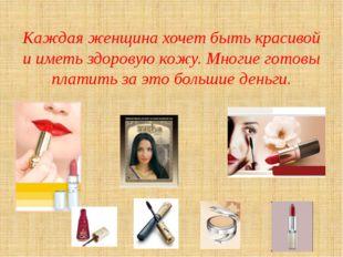 Каждая женщина хочет быть красивой и иметь здоровую кожу. Многие готовы плат