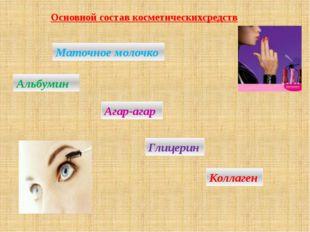 Основной состав косметическихсредств Маточное молочко Агар-агар Альбумин Глиц