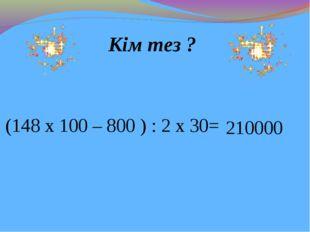 Кім тез ? (148 х 100 – 800 ) : 2 х 30= 210000
