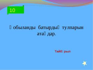 10 Қобыланды батырдың тулпарын атаңдар. Тайбұрыл