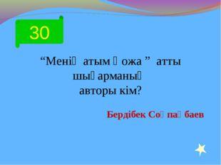 """30 """"Менің атым Қожа """" атты шығарманың авторы кім? Бердібек Соқпақбаев"""