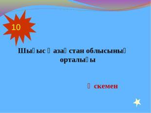 Шығыс Қазақстан облысының орталығы 10 Өскемен