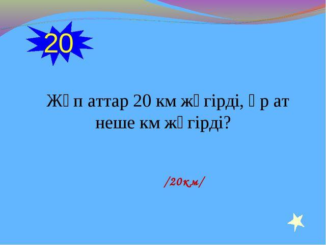 20 Жұп аттар 20 км жүгірді, әр ат неше км жүгірді? /20км/