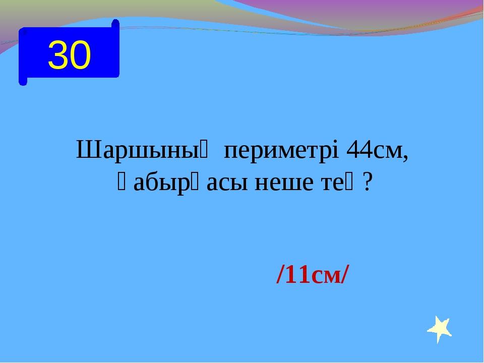 30 Шаршының периметрі 44см, қабырғасы неше тең? /11см/