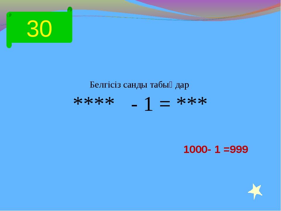 30 Белгісіз санды табыңдар **** - 1 = *** 1000- 1 =999