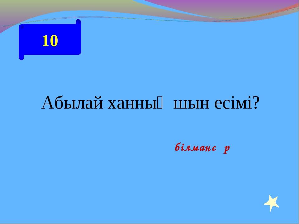 10 Абылай ханның шын есімі? Әбілмансұр