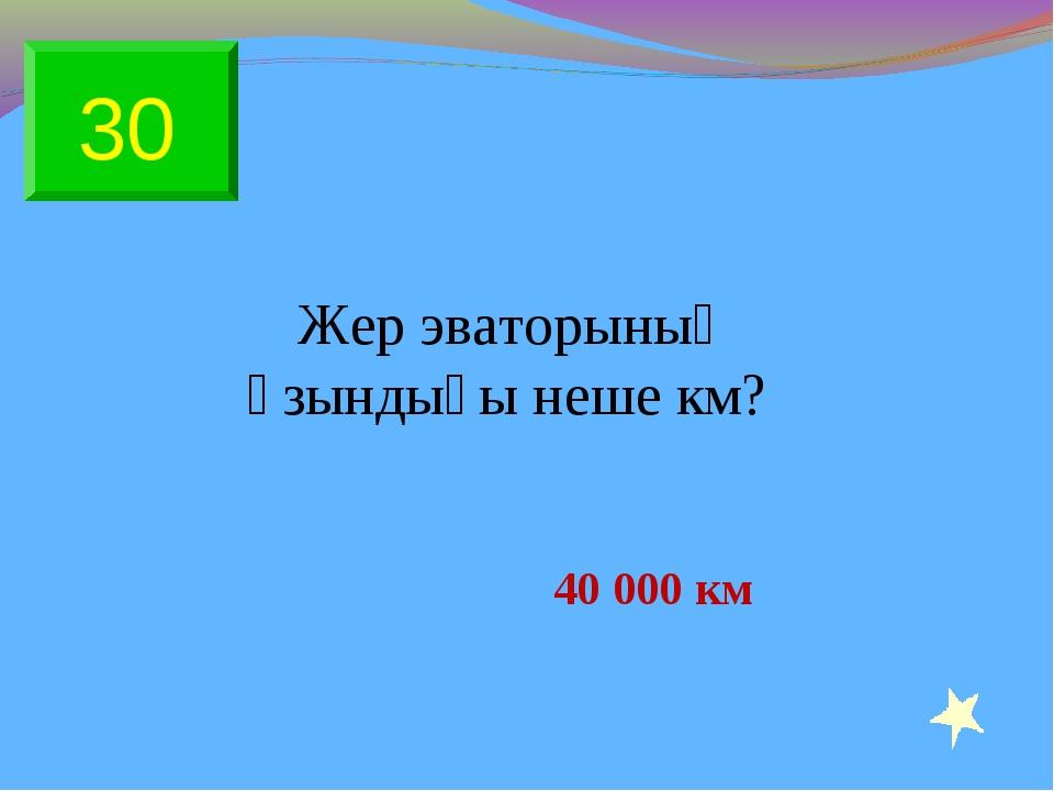 Жер эваторының ұзындығы неше км? 40 000 км