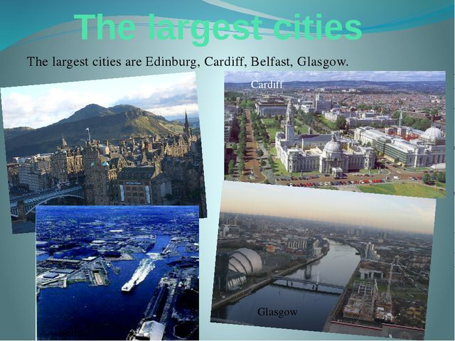 The largest cities The largest cities are Edinburg, Cardiff, Belfast, Glasgow...