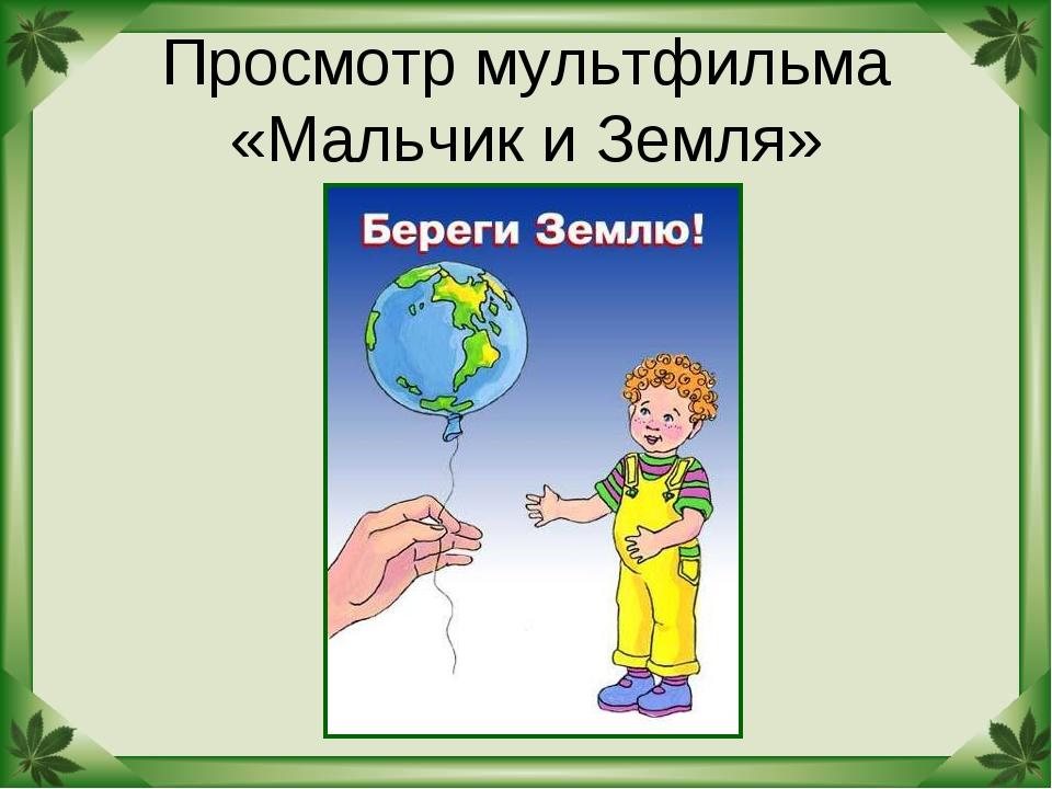 Просмотр мультфильма «Мальчик и Земля»
