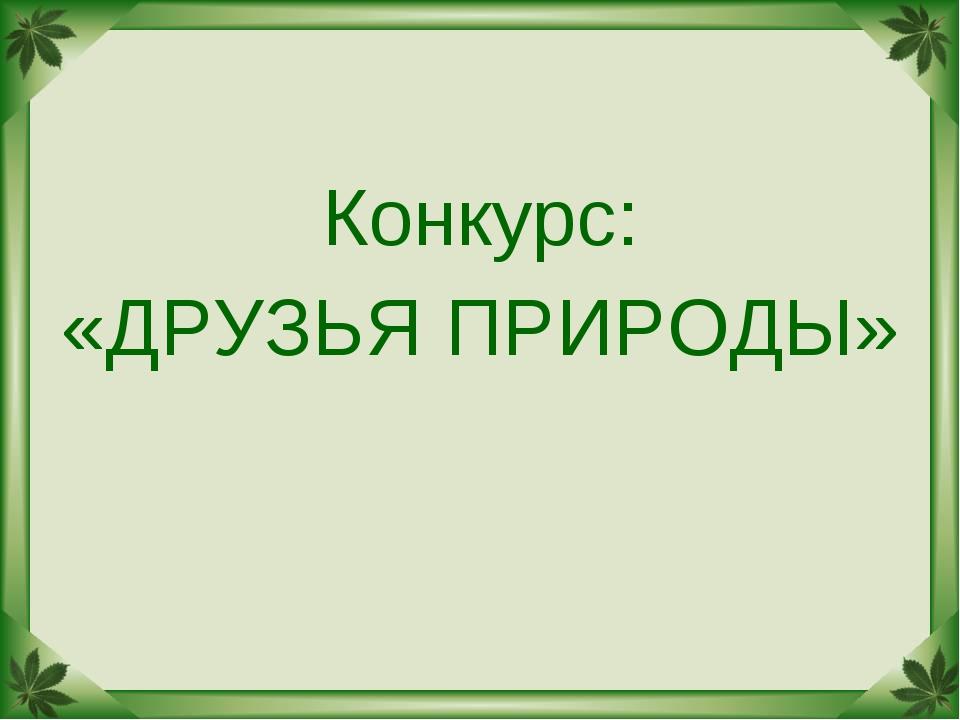 Конкурс: «ДРУЗЬЯ ПРИРОДЫ»