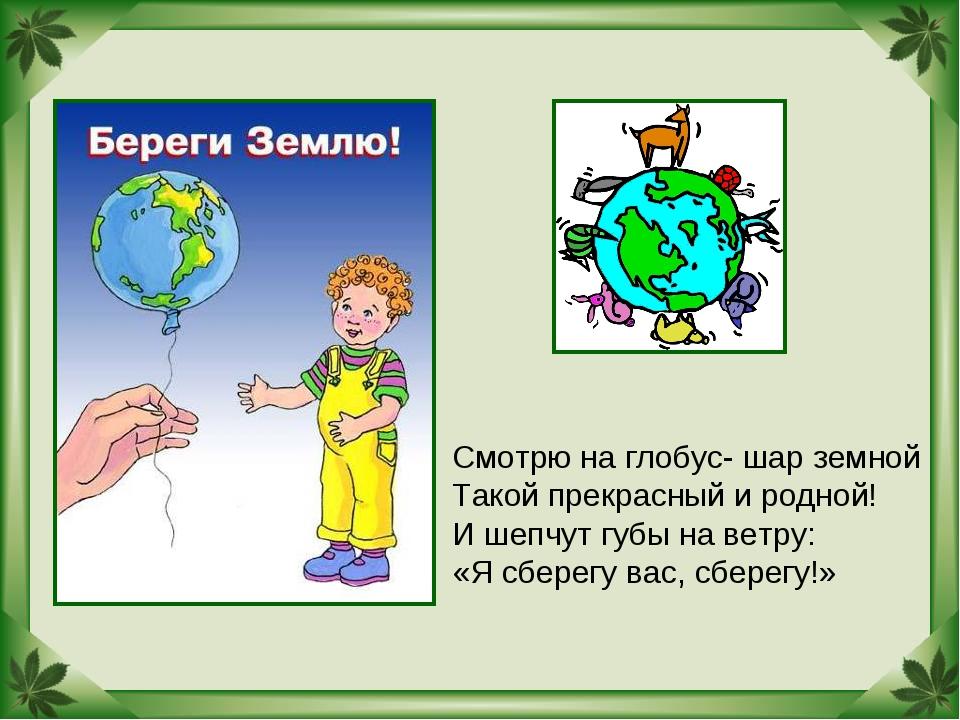 Смотрю на глобус- шар земной Такой прекрасный и родной! И шепчут губы на ветр...