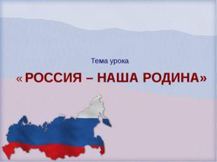 Тема урока « РОССИЯ – НАША РОДИНА»