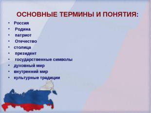 ОСНОВНЫЕ ТЕРМИНЫ И ПОНЯТИЯ: Россия Родина патриот Отечество столица президен