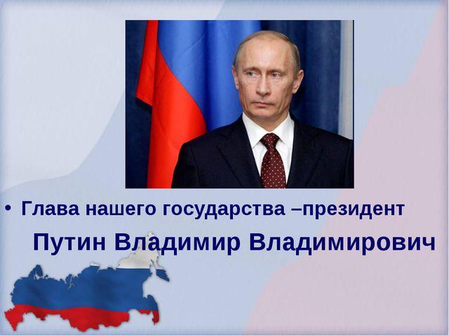 Глава нашего государства –президент Путин Владимир Владимирович