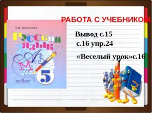 РАБОТА С УЧЕБНИКОМ. с.16 упр.24 Вывод с.15 «Веселый урок»с.16