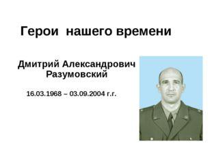 Герои нашего времени Дмитрий Александрович Разумовский 16.03.1968 – 03.09.200