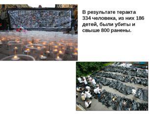 В результате теракта 334 человека, из них 186 детей, были убиты и свыше 800 р
