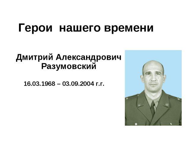 Герои нашего времени Дмитрий Александрович Разумовский 16.03.1968 – 03.09.200...