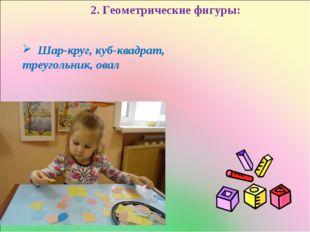 2. Геометрические фигуры: Шар-круг, куб-квадрат, треугольник, овал