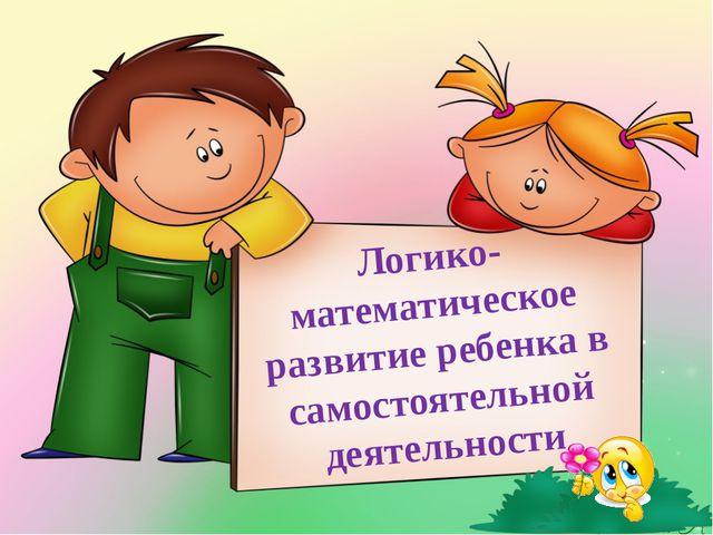 Логико-математическое развитие ребенка в самостоятельной деятельности
