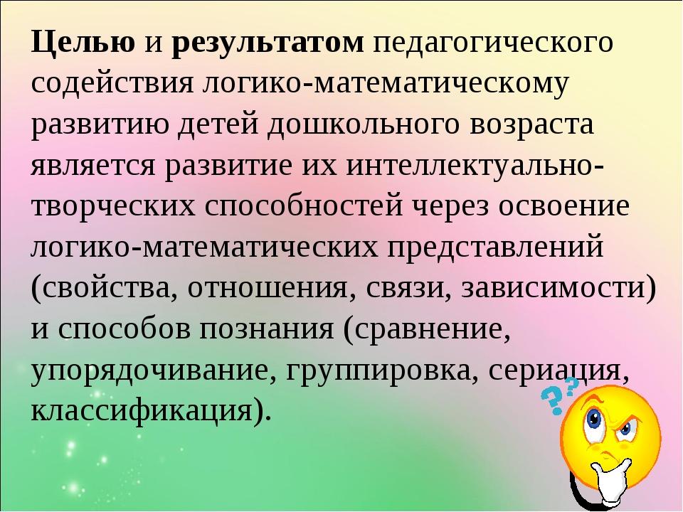 Целью и результатом педагогического содействия логико-математическому развити...
