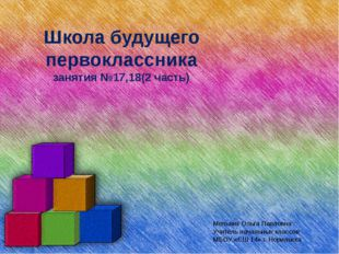 Школа будущего первоклассника занятия №17,18(2 часть) Мельник Ольга Павловна