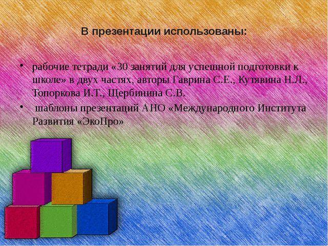 В презентации использованы: рабочие тетради «30 занятий для успешной подготов...