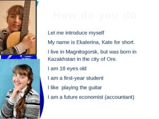 How do you do Let me introduce myself My name is Ekaterina, Kate for short. I