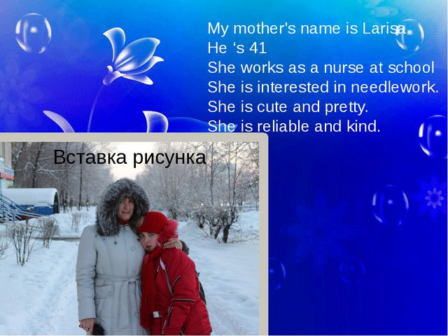 My mother's name is Larisa He 's 41 She works as a nurse at school She is int...