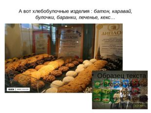 А вот хлебобулочные изделия : батон, каравай, булочки, баранки, печенье, кекс…