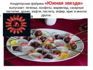 Кондитерская фабрика «Южная звезда» выпускает: печенье, конфеты, мармелад, са