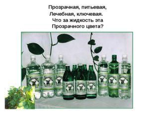 Прозрачная, питьевая, Лечебная, ключевая. Что за жидкость эта Прозрачного цв