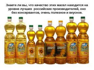 Знаете ли вы, что качество этих масел находится на уровне лучших российских п