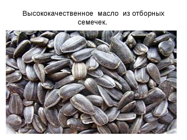 Высококачественное масло из отборных семечек.