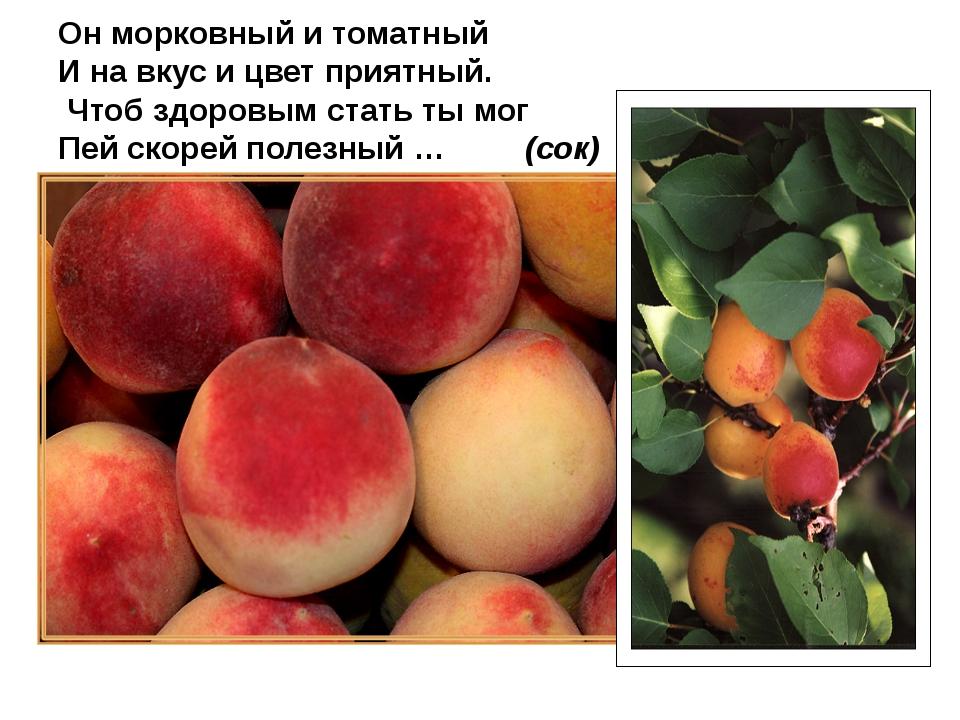 Он морковный и томатный И на вкус и цвет приятный. Чтоб здоровым стать ты мог...