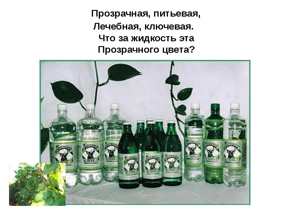 Прозрачная, питьевая, Лечебная, ключевая. Что за жидкость эта Прозрачного цв...