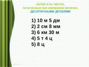 ЗАПИСАТЬ ЧИСЛА, полученные при измерении величин, ДЕСЯТИЧНЫМИ ДРОБЯМИ 1) 10 м