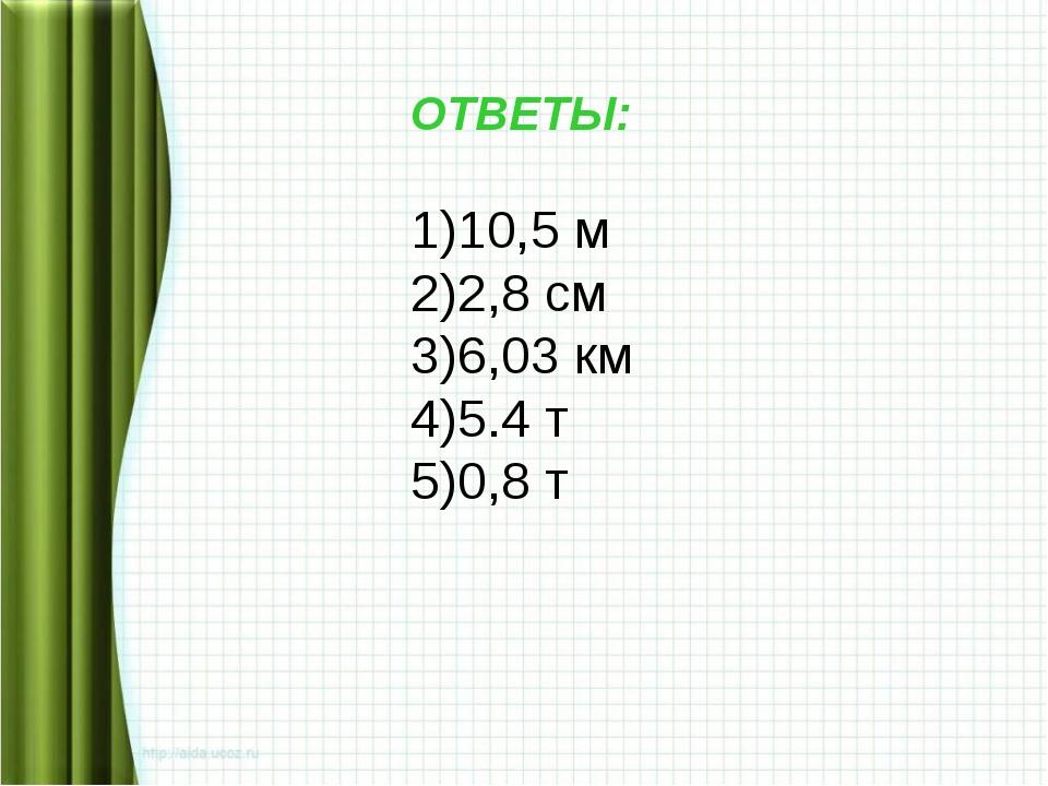 ОТВЕТЫ: 10,5 м 2,8 см 6,03 км 5.4 т 0,8 т