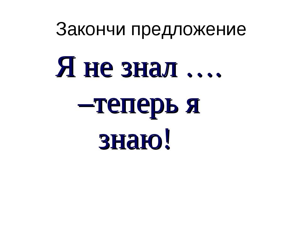 Закончи предложение Я не знал …. –теперь я знаю!