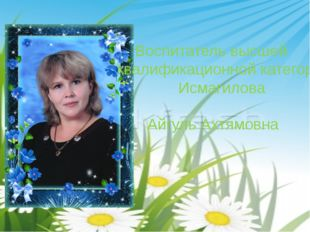 Воспитатель высшей квалификационной категории Исмагилова Айгуль Ахтямовна