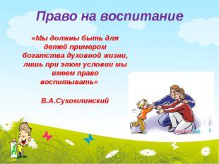 Право на воспитание «Мы должны быть для детей примером богатства духовной жиз