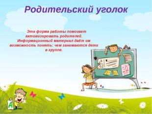 Родительский уголок Эта форма работы помогает активизировать родителей. Инфор