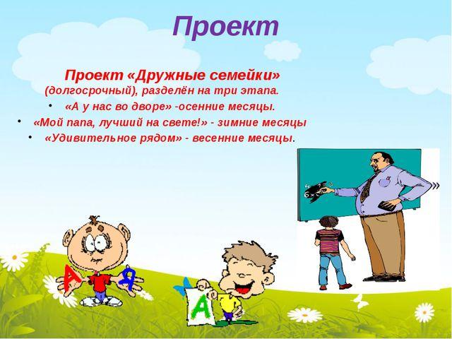 Проект Проект «Дружные семейки» (долгосрочный), разделён на три этапа. «А у н...