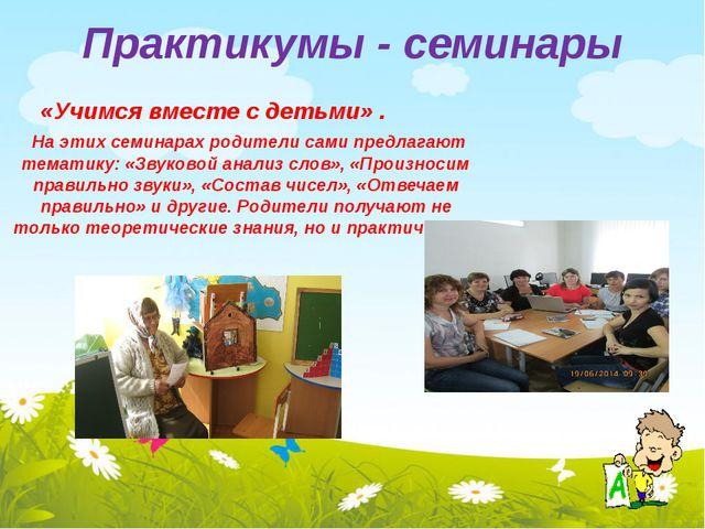 Практикумы - семинары «Учимся вместе с детьми» . На этих семинарах родители с...