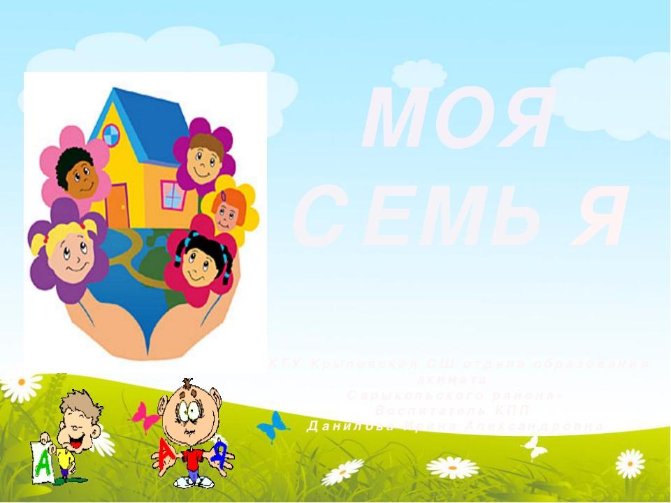 МОЯ СЕМЬ Я «КГУ Крыловская СШ отдела образования акимата Сарыкольского района...