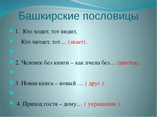 Башкирские пословицы 1. Кто ходит, тот видит, Кто читает, тот… (знает).  2.