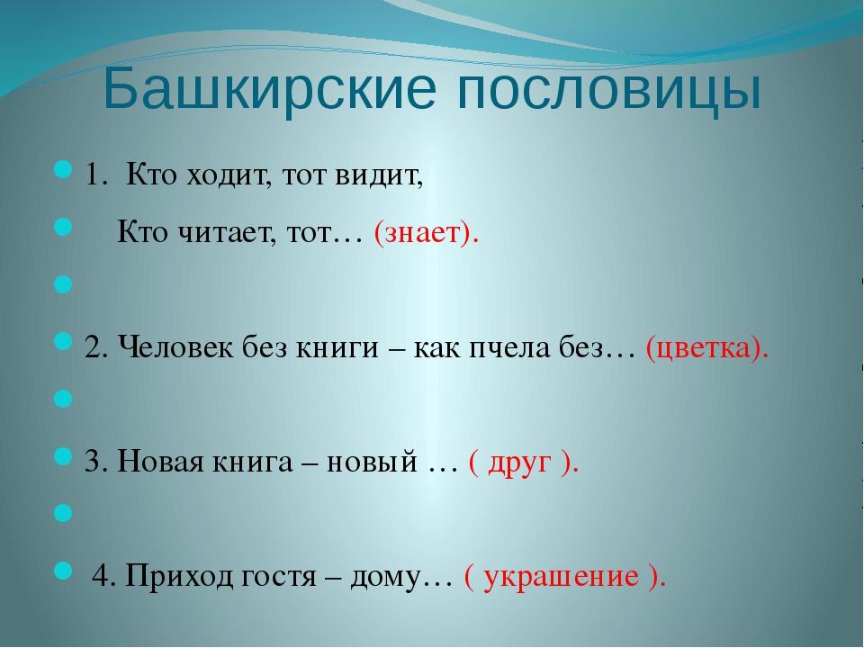 Башкирские пословицы 1. Кто ходит, тот видит, Кто читает, тот… (знает).  2....