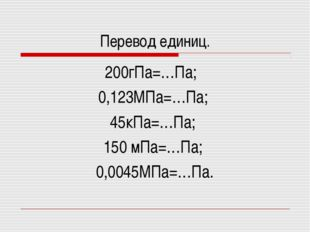 Перевод единиц. 200гПа=…Па; 0,123МПа=…Па; 45кПа=…Па; 150 мПа=…Па; 0,0045МПа=…