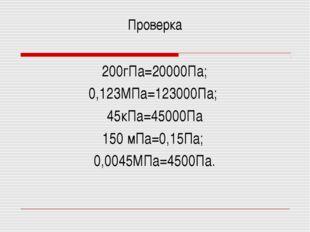 Проверка 200гПа=20000Па; 0,123МПа=123000Па; 45кПа=45000Па 150 мПа=0,15Па; 0,0